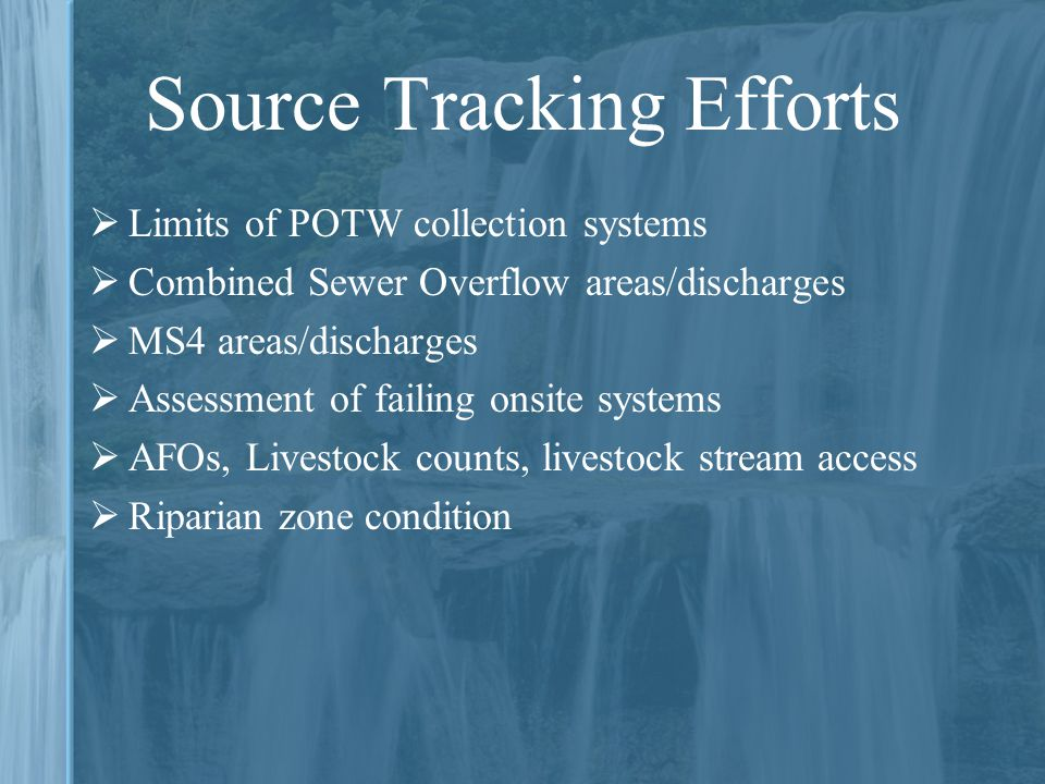 Source Tracking Efforts  Limits of POTW collection systems  Combined Sewer Overflow areas/discharges  MS4 areas/discharges  Assessment of failing onsite systems  AFOs, Livestock counts, livestock stream access  Riparian zone condition