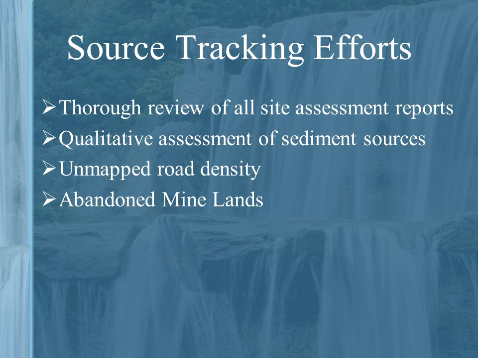 Source Tracking Efforts  Thorough review of all site assessment reports  Qualitative assessment of sediment sources  Unmapped road density  Abandoned Mine Lands