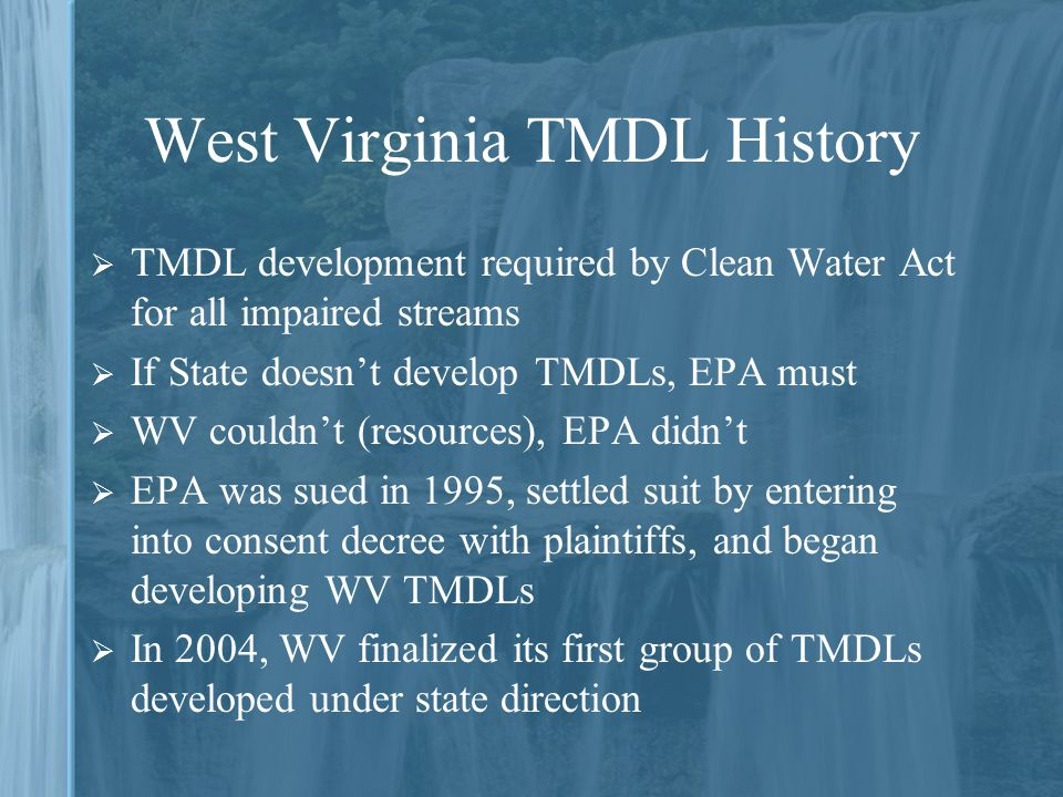 West Virginia TMDL History  TMDL development required by Clean Water Act for all impaired streams  If State doesn't develop TMDLs, EPA must  WV couldn't (resources), EPA didn't  EPA was sued in 1995, settled suit by entering into consent decree with plaintiffs, and began developing WV TMDLs  In 2004, WV finalized its first group of TMDLs developed under state direction