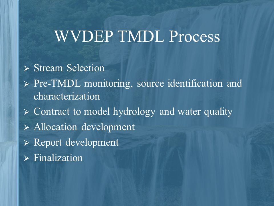 WVDEP TMDL Process  Stream Selection  Pre-TMDL monitoring, source identification and characterization  Contract to model hydrology and water quality  Allocation development  Report development  Finalization