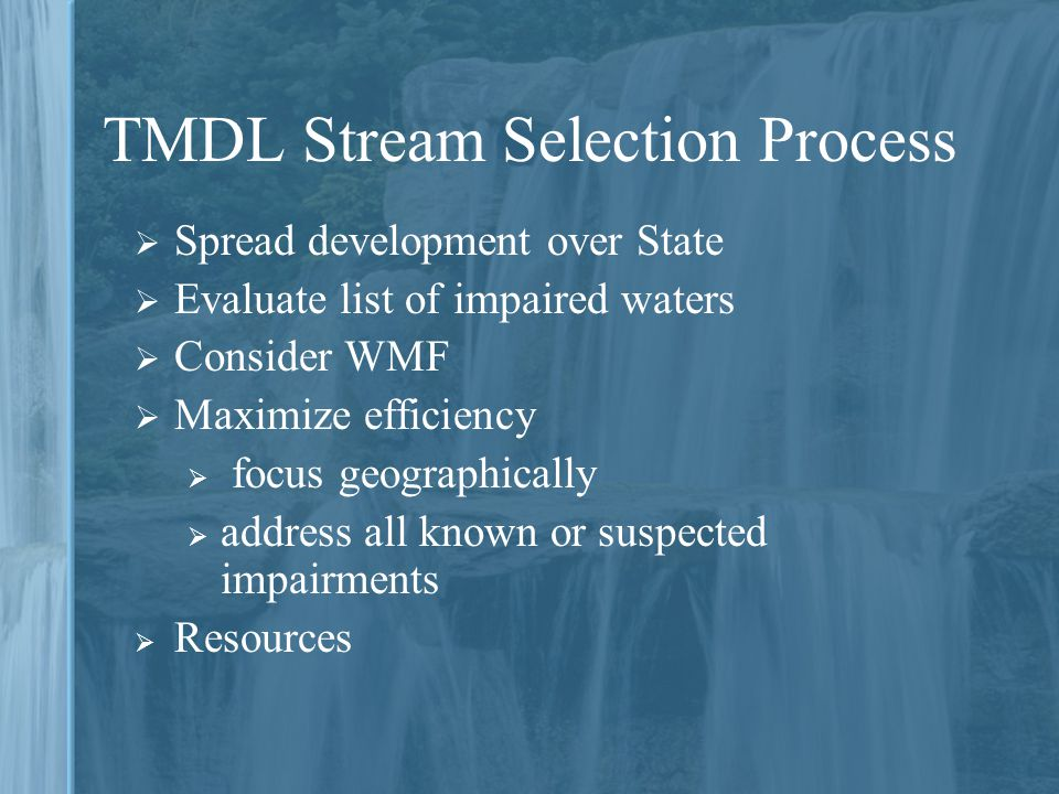 TMDL Stream Selection Process  Spread development over State  Evaluate list of impaired waters  Consider WMF  Maximize efficiency  focus geographically  address all known or suspected impairments  Resources