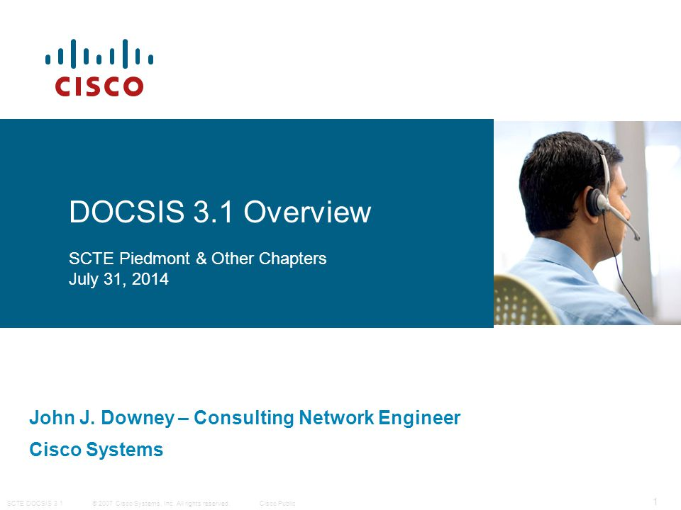 © 2007 Cisco Systems, Inc. All rights reserved. Cisco Public SCTE DOCSIS 3.1 1 John J. Downey – Consulting Network Engineer Cisco Systems DOCSIS 3.1 O