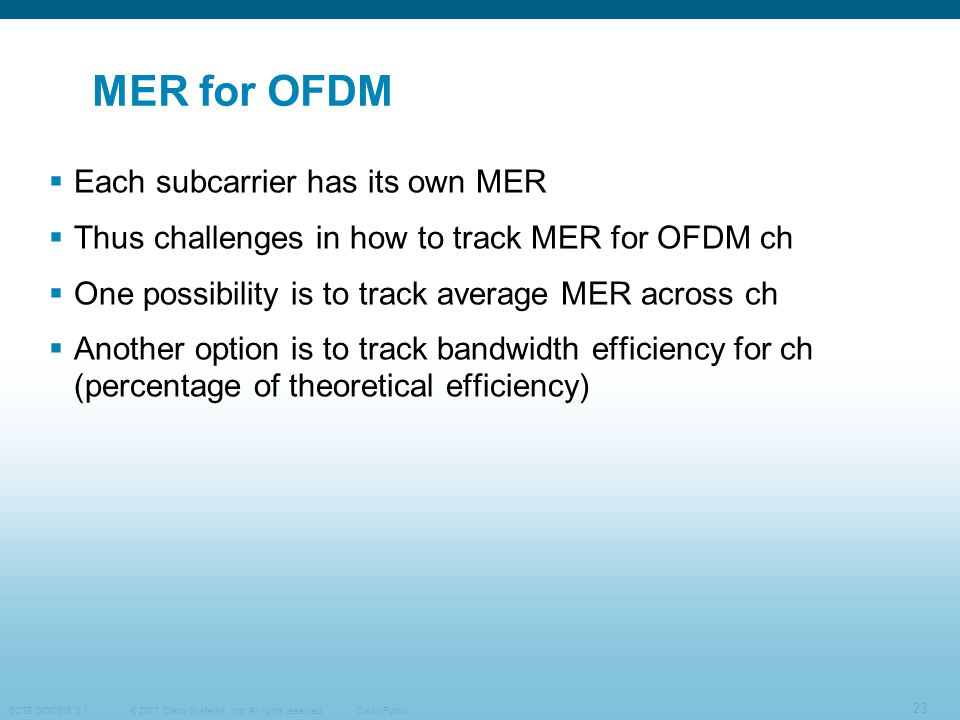 © 2007 Cisco Systems, Inc. All rights reserved. SCTE DOCSIS 3.1 23 Cisco Public MER for OFDM  Each subcarrier has its own MER  Thus challenges in ho