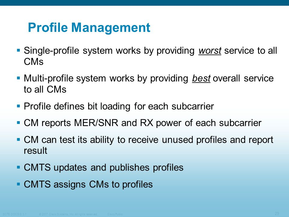 © 2007 Cisco Systems, Inc. All rights reserved. SCTE DOCSIS 3.1 29 Cisco Public Profile Management  Single-profile system works by providing worst se