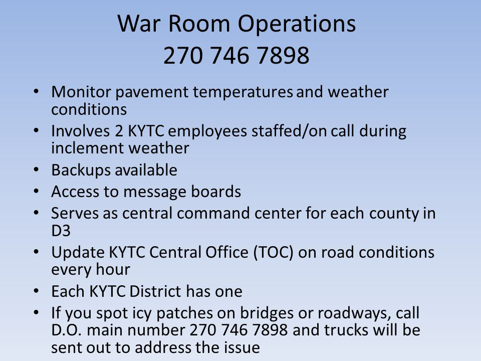 War Room Operations 270 746 7898 Monitor pavement temperatures and weather conditions Involves 2 KYTC employees staffed/on call during inclement weather Backups available Access to message boards Serves as central command center for each county in D3 Update KYTC Central Office (TOC) on road conditions every hour Each KYTC District has one If you spot icy patches on bridges or roadways, call D.O.