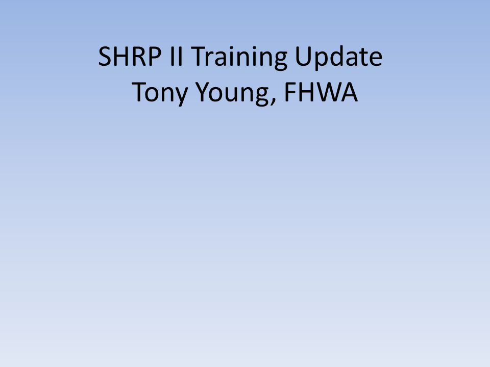 SHRP II Training Update Tony Young, FHWA