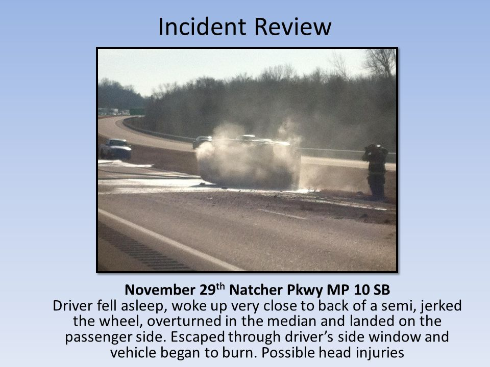 Incident Review November 29 th Natcher Pkwy MP 10 SB Driver fell asleep, woke up very close to back of a semi, jerked the wheel, overturned in the median and landed on the passenger side.