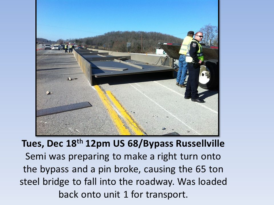 Tues, Dec 18 th 12pm US 68/Bypass Russellville Semi was preparing to make a right turn onto the bypass and a pin broke, causing the 65 ton steel bridge to fall into the roadway.