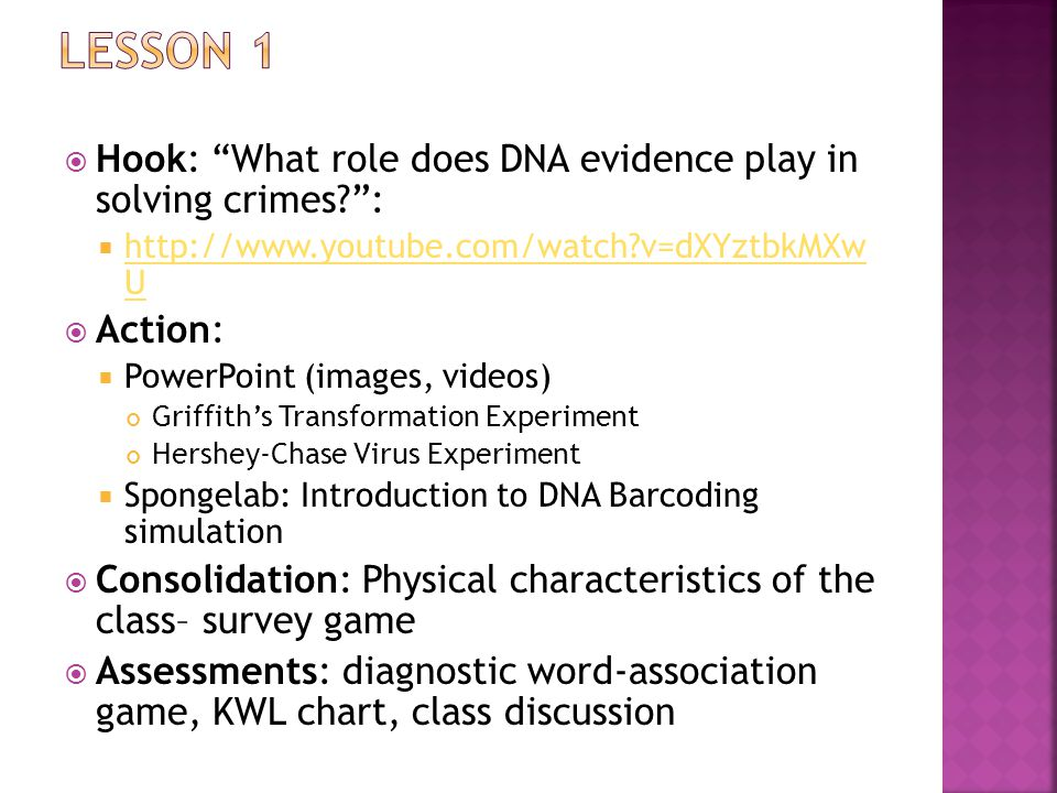  Hook: What role does DNA evidence play in solving crimes :    v=dXYztbkMXw U   v=dXYztbkMXw U  Action:  PowerPoint (images, videos) Griffith's Transformation Experiment Hershey-Chase Virus Experiment  Spongelab: Introduction to DNA Barcoding simulation  Consolidation: Physical characteristics of the class– survey game  Assessments: diagnostic word-association game, KWL chart, class discussion