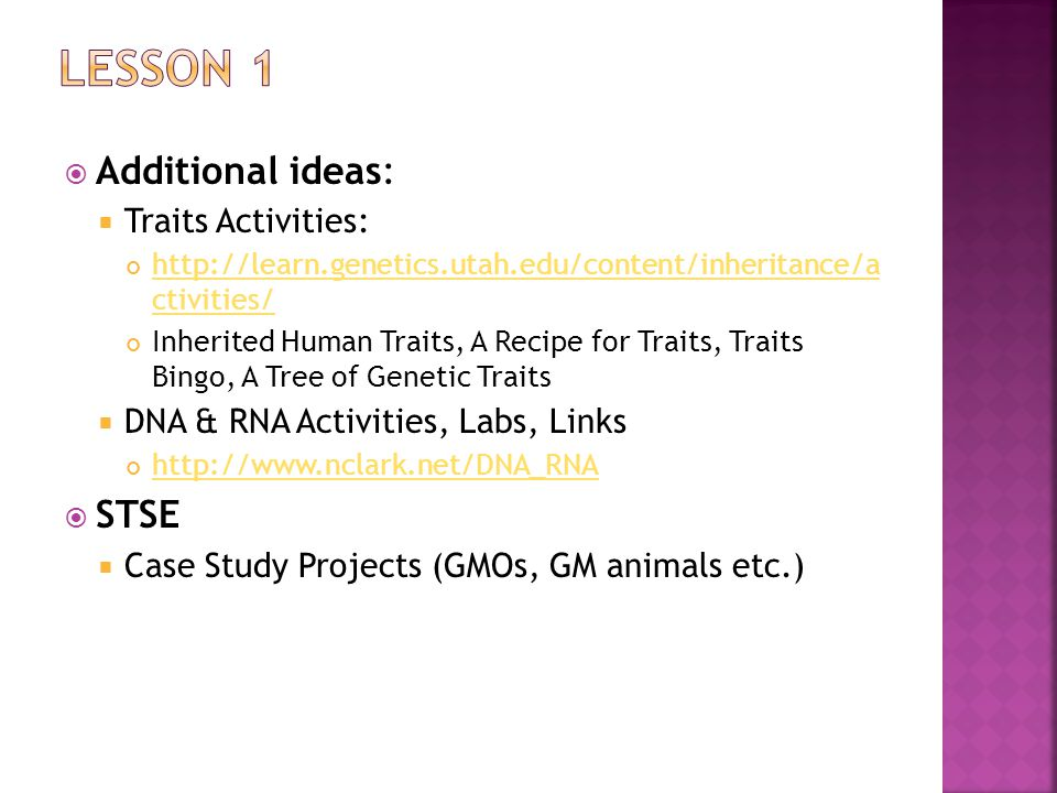  Additional ideas:  Traits Activities: http://learn.genetics.utah.edu/content/inheritance/a ctivities/ Inherited Human Traits, A Recipe for Traits, Traits Bingo, A Tree of Genetic Traits  DNA & RNA Activities, Labs, Links http://www.nclark.net/DNA_RNA  STSE  Case Study Projects (GMOs, GM animals etc.)