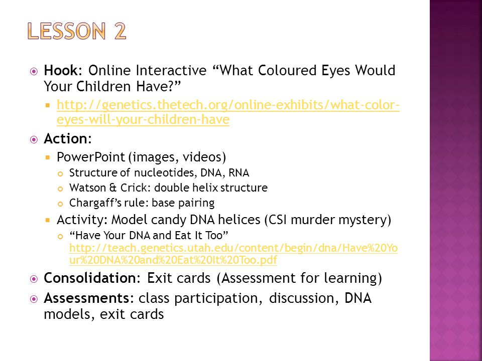  Hook: Online Interactive What Coloured Eyes Would Your Children Have    eyes-will-your-children-have   eyes-will-your-children-have  Action:  PowerPoint (images, videos) Structure of nucleotides, DNA, RNA Watson & Crick: double helix structure Chargaff's rule: base pairing  Activity: Model candy DNA helices (CSI murder mystery) Have Your DNA and Eat It Too   ur%20DNA%20and%20Eat%20It%20Too.pdf   ur%20DNA%20and%20Eat%20It%20Too.pdf  Consolidation: Exit cards (Assessment for learning)  Assessments: class participation, discussion, DNA models, exit cards