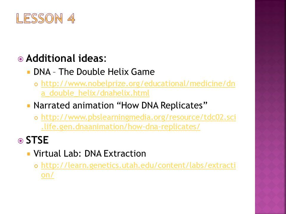  Additional ideas:  DNA – The Double Helix Game http://www.nobelprize.org/educational/medicine/dn a_double_helix/dnahelix.html  Narrated animation How DNA Replicates http://www.pbslearningmedia.org/resource/tdc02.sci.life.gen.dnaanimation/how-dna-replicates/  STSE  Virtual Lab: DNA Extraction http://learn.genetics.utah.edu/content/labs/extracti on/