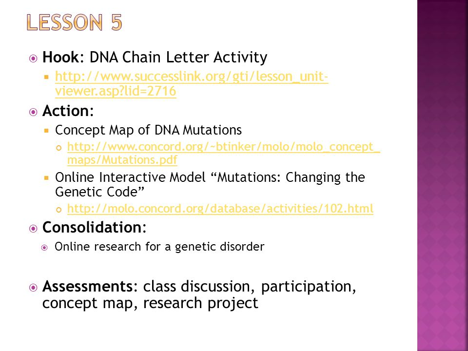  Hook: DNA Chain Letter Activity  http://www.successlink.org/gti/lesson_unit- viewer.asp lid=2716 http://www.successlink.org/gti/lesson_unit- viewer.asp lid=2716  Action:  Concept Map of DNA Mutations http://www.concord.org/~btinker/molo/molo_concept_ maps/Mutations.pdf  Online Interactive Model Mutations: Changing the Genetic Code http://molo.concord.org/database/activities/102.html  Consolidation:  Online research for a genetic disorder  Assessments: class discussion, participation, concept map, research project