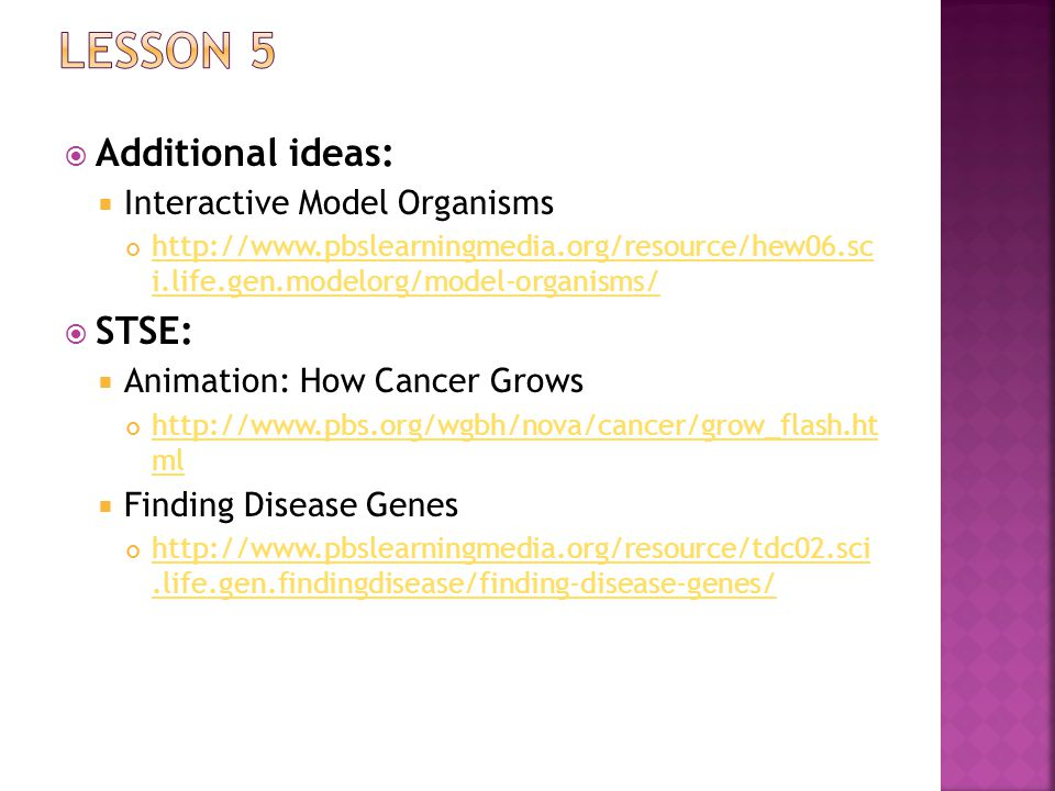  Additional ideas:  Interactive Model Organisms http://www.pbslearningmedia.org/resource/hew06.sc i.life.gen.modelorg/model-organisms/  STSE:  Animation: How Cancer Grows http://www.pbs.org/wgbh/nova/cancer/grow_flash.ht ml  Finding Disease Genes http://www.pbslearningmedia.org/resource/tdc02.sci.life.gen.findingdisease/finding-disease-genes/