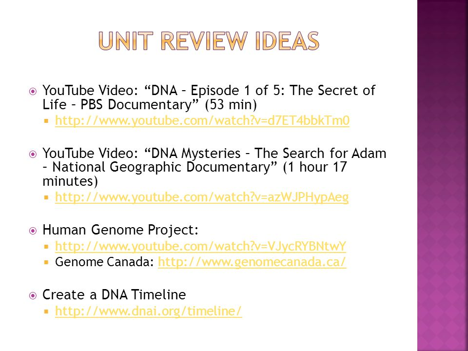  YouTube Video: DNA – Episode 1 of 5: The Secret of Life – PBS Documentary (53 min)    v=d7ET4bbkTm0   v=d7ET4bbkTm0  YouTube Video: DNA Mysteries – The Search for Adam – National Geographic Documentary (1 hour 17 minutes)    v=azWJPHypAeg   v=azWJPHypAeg  Human Genome Project:    v=VJycRYBNtwY   v=VJycRYBNtwY  Genome Canada:    Create a DNA Timeline 
