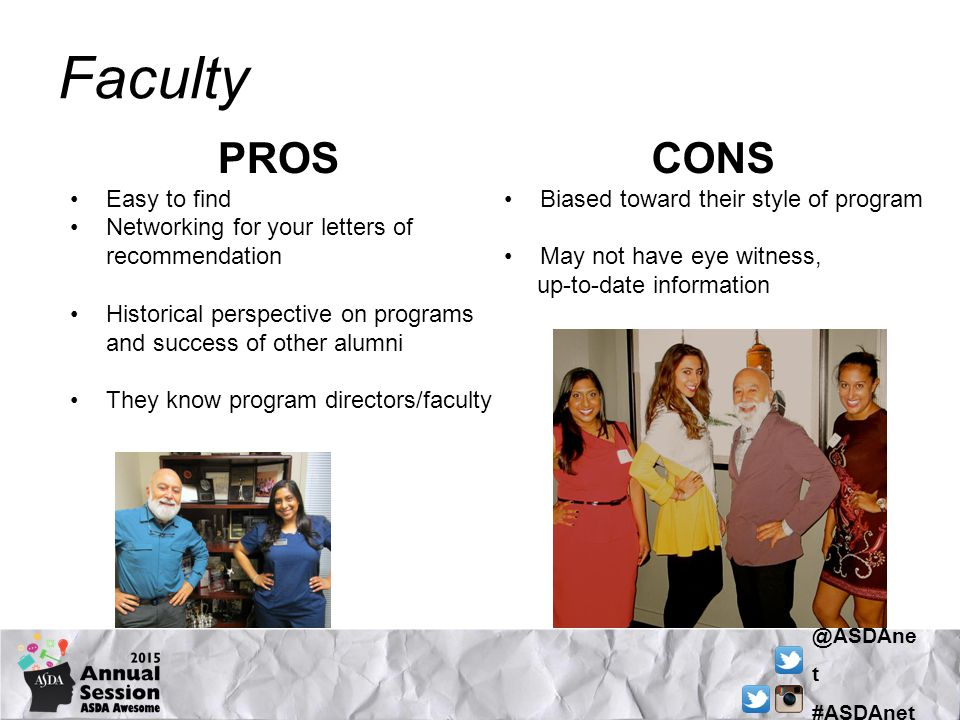 @ASDAne t #ASDAnet Faculty PROS Easy to find Networking for your letters of recommendation Historical perspective on programs and success of other alumni They know program directors/faculty CONS Biased toward their style of program May not have eye witness, up-to-date information