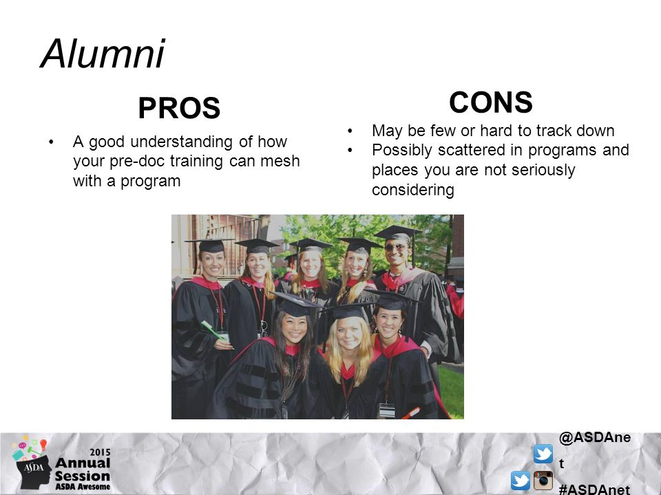 @ASDAne t #ASDAnet Alumni PROS A good understanding of how your pre-doc training can mesh with a program CONS May be few or hard to track down Possibly scattered in programs and places you are not seriously considering