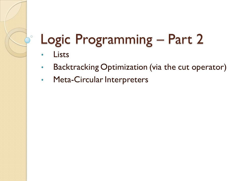 Logic Programming – Part 2 Lists Backtracking Optimization (via the cut operator) Meta-Circular Interpreters