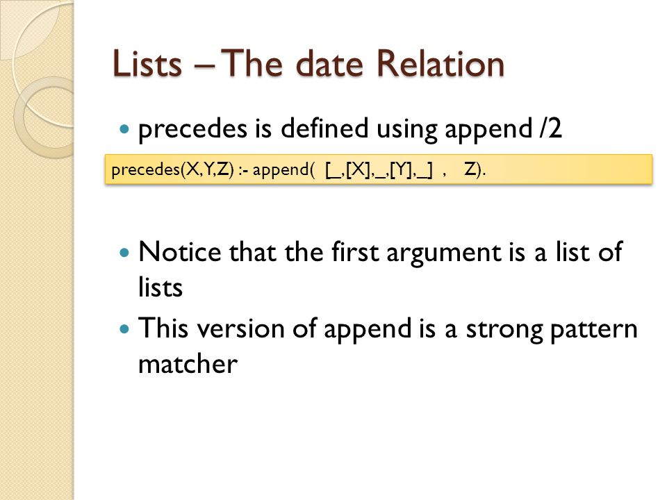 Lists – The date Relation precedes is defined using append /2 Notice that the first argument is a list of lists This version of append is a strong pattern matcher precedes(X,Y,Z) :- append( [_,[X],_,[Y],_], Z).