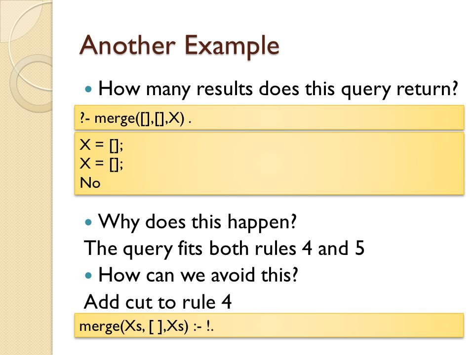Another Example How many results does this query return? Why does this happen? The query fits both rules 4 and 5 How can we avoid this? Add cut to rul