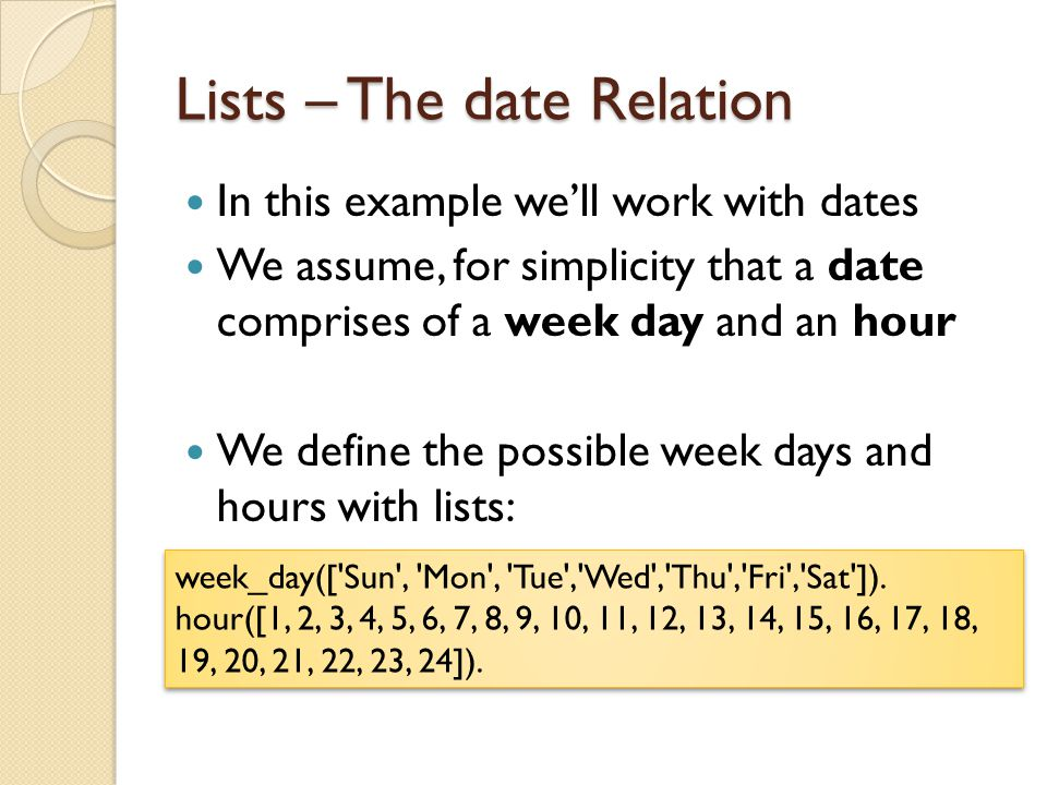 Lists – The date Relation In this example we'll work with dates We assume, for simplicity that a date comprises of a week day and an hour We define th