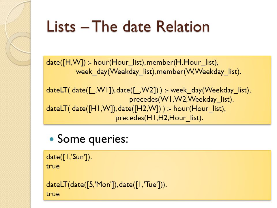 Lists – The date Relation Some queries: date([H,W]) :- hour(Hour_list), member(H, Hour_list), week_day(Weekday_list), member(W, Weekday_list).