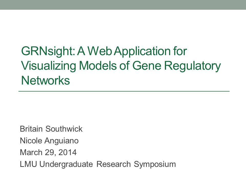 GRNsight: A Web Application for Visualizing Models of Gene Regulatory Networks Britain Southwick Nicole Anguiano March 29, 2014 LMU Undergraduate Rese
