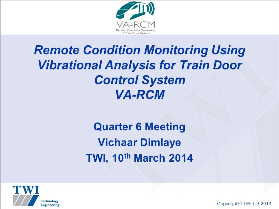 Copyright © TWI Ltd 2013 Remote Condition Monitoring Using Vibrational Analysis for Train Door Control System VA-RCM Quarter 6 Meeting Vichaar Dimlaye