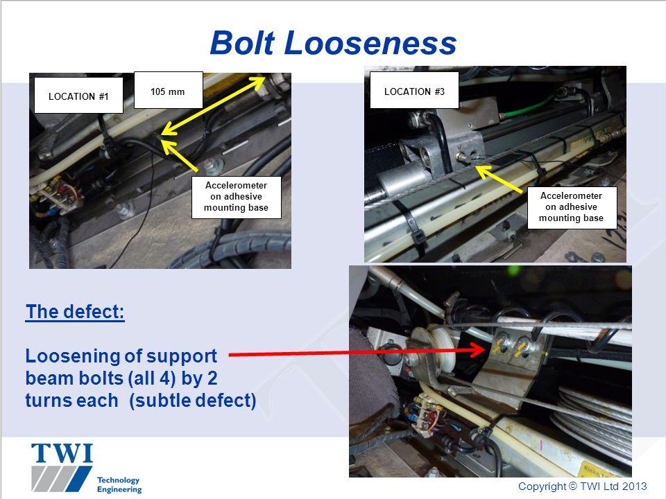 Copyright © TWI Ltd 2013 Bolt Looseness LOCATION #1 LOCATION #3 Accelerometer on adhesive mounting base 105 mm Accelerometer on adhesive mounting base