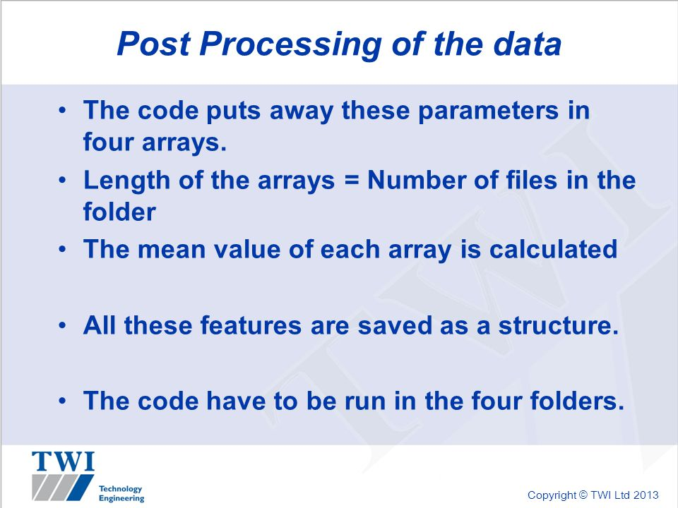 Copyright © TWI Ltd 2013 Post Processing of the data The code puts away these parameters in four arrays. Length of the arrays = Number of files in the