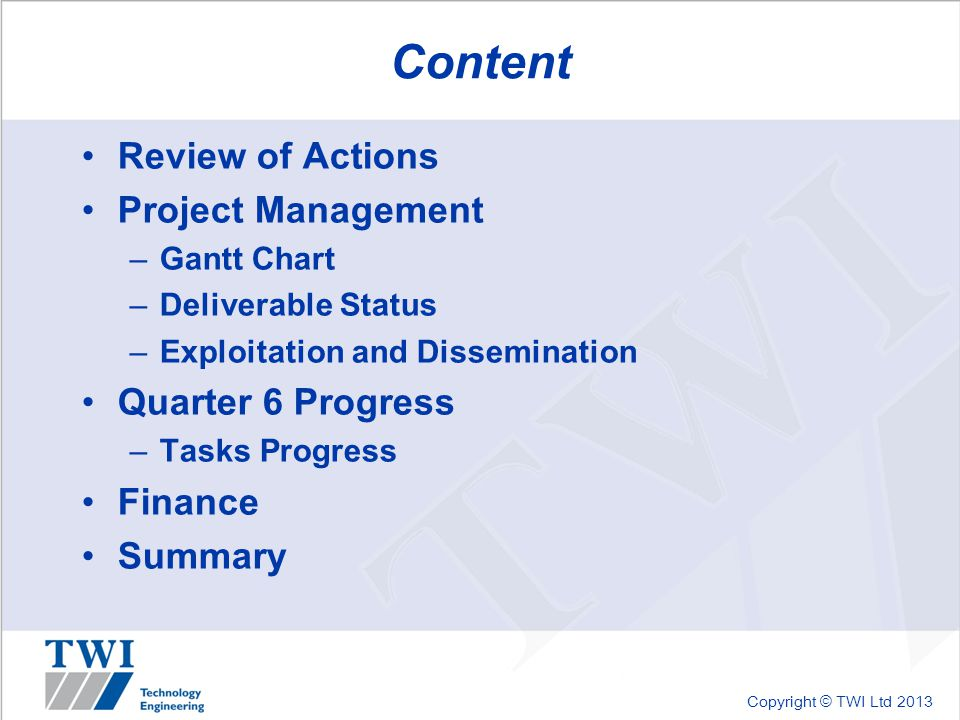 Copyright © TWI Ltd 2013 Content Review of Actions Project Management –Gantt Chart –Deliverable Status –Exploitation and Dissemination Quarter 6 Progress –Tasks Progress Finance Summary
