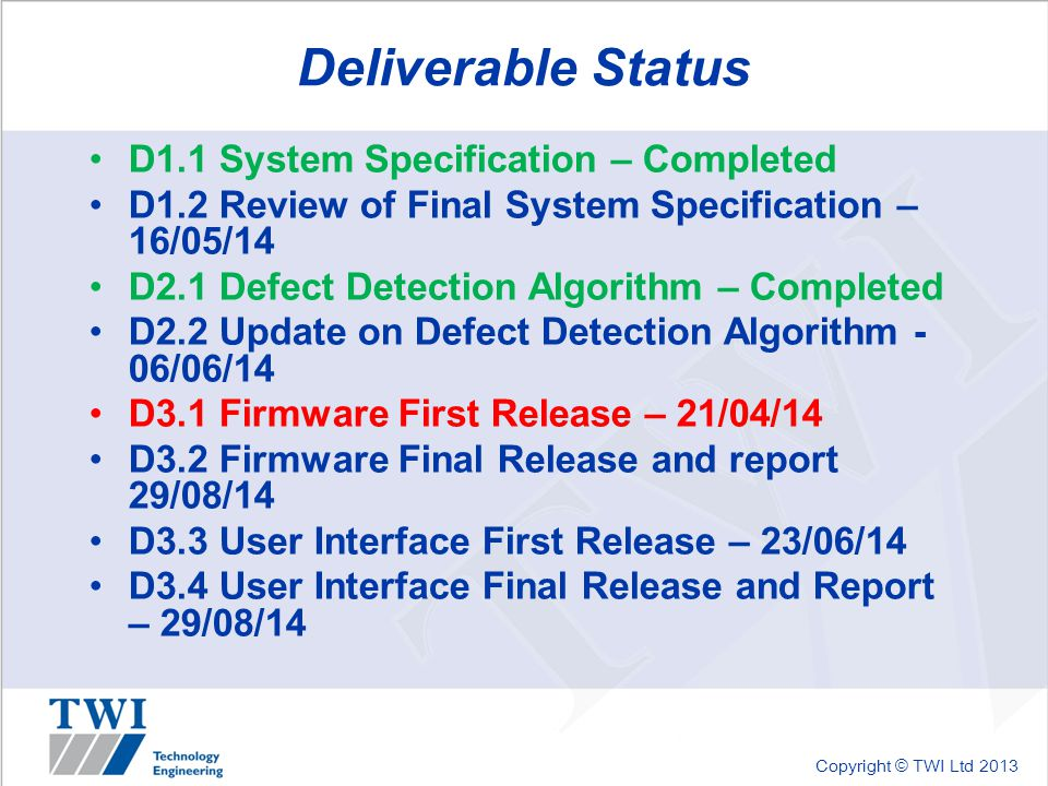 Copyright © TWI Ltd 2013 Deliverable Status D1.1 System Specification – Completed D1.2 Review of Final System Specification – 16/05/14 D2.1 Defect Det