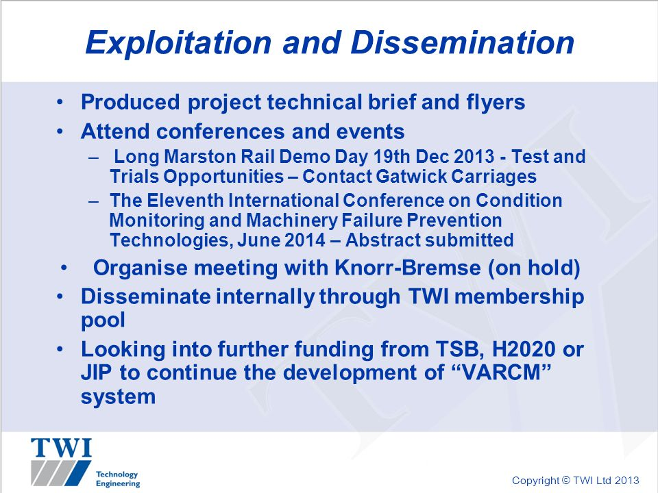 Copyright © TWI Ltd 2013 Exploitation and Dissemination Produced project technical brief and flyers Attend conferences and events – Long Marston Rail