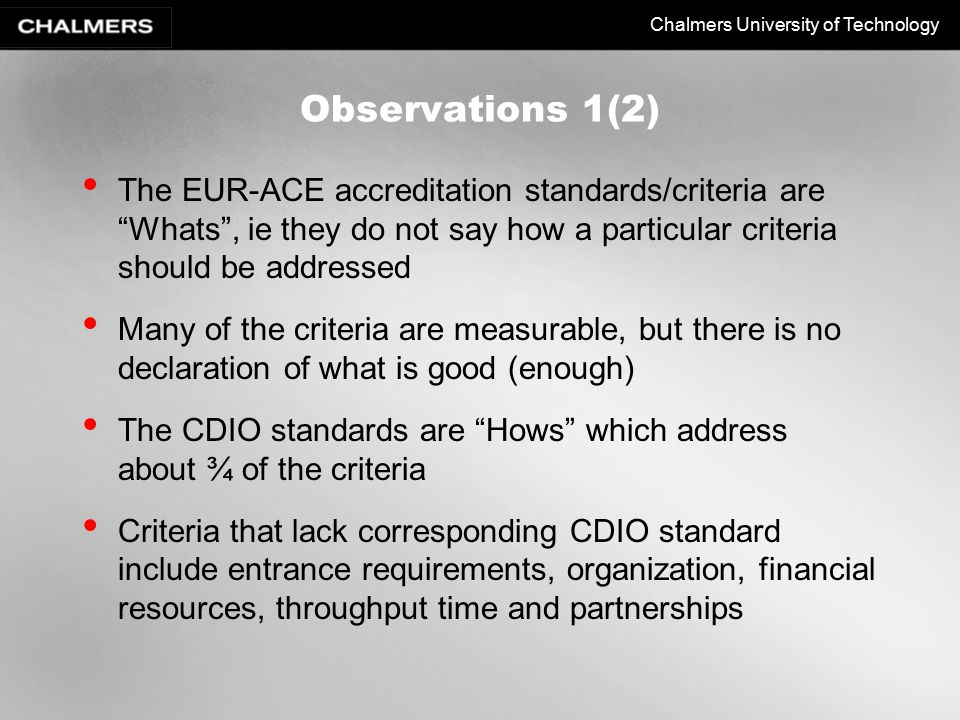 Chalmers University of Technology Observations 1(2) The EUR-ACE accreditation standards/criteria are Whats , ie they do not say how a particular criteria should be addressed Many of the criteria are measurable, but there is no declaration of what is good (enough) The CDIO standards are Hows which address about ¾ of the criteria Criteria that lack corresponding CDIO standard include entrance requirements, organization, financial resources, throughput time and partnerships