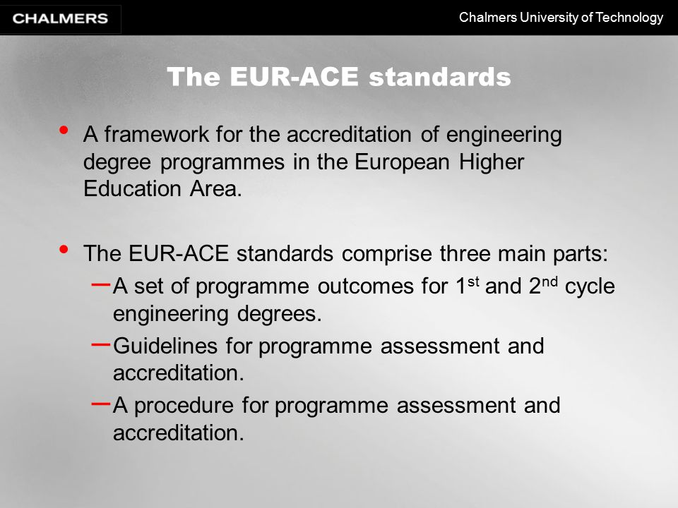 Chalmers University of Technology The EUR-ACE standards A framework for the accreditation of engineering degree programmes in the European Higher Education Area.