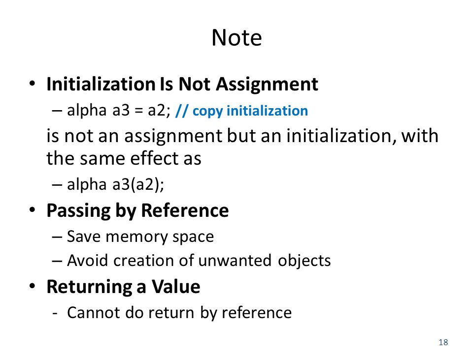 18 Note Initialization Is Not Assignment – alpha a3 = a2; // copy initialization is not an assignment but an initialization, with the same effect as – alpha a3(a2); Passing by Reference – Save memory space – Avoid creation of unwanted objects Returning a Value -Cannot do return by reference