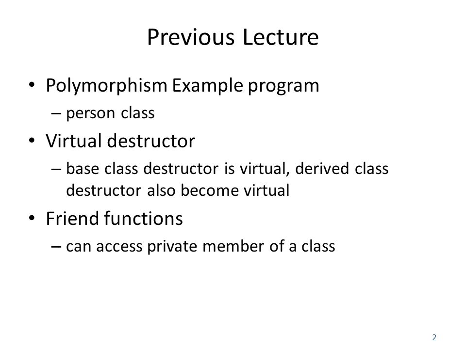 2 Previous Lecture Polymorphism Example program – person class Virtual destructor – base class destructor is virtual, derived class destructor also become virtual Friend functions – can access private member of a class