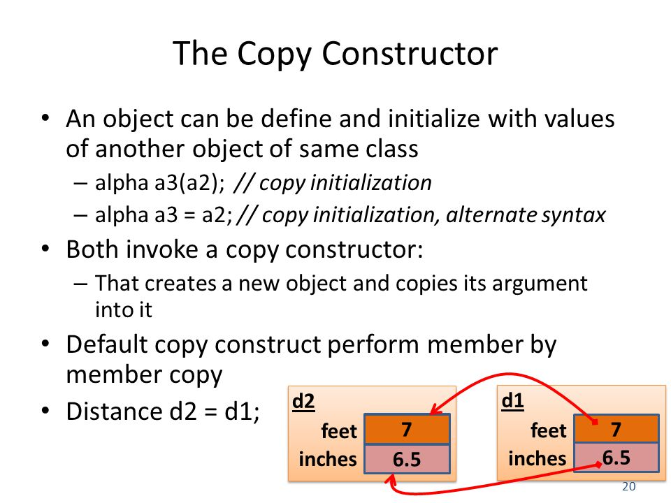20 The Copy Constructor An object can be define and initialize with values of another object of same class – alpha a3(a2); // copy initialization – alpha a3 = a2; // copy initialization, alternate syntax Both invoke a copy constructor: – That creates a new object and copies its argument into it Default copy construct perform member by member copy Distance d2 = d1; 7 6.5 feet inches d1 feet inches d2 7 6.5