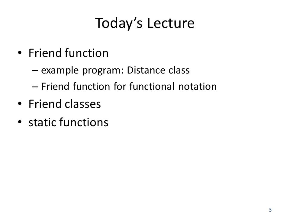 3 Today's Lecture Friend function – example program: Distance class – Friend function for functional notation Friend classes static functions