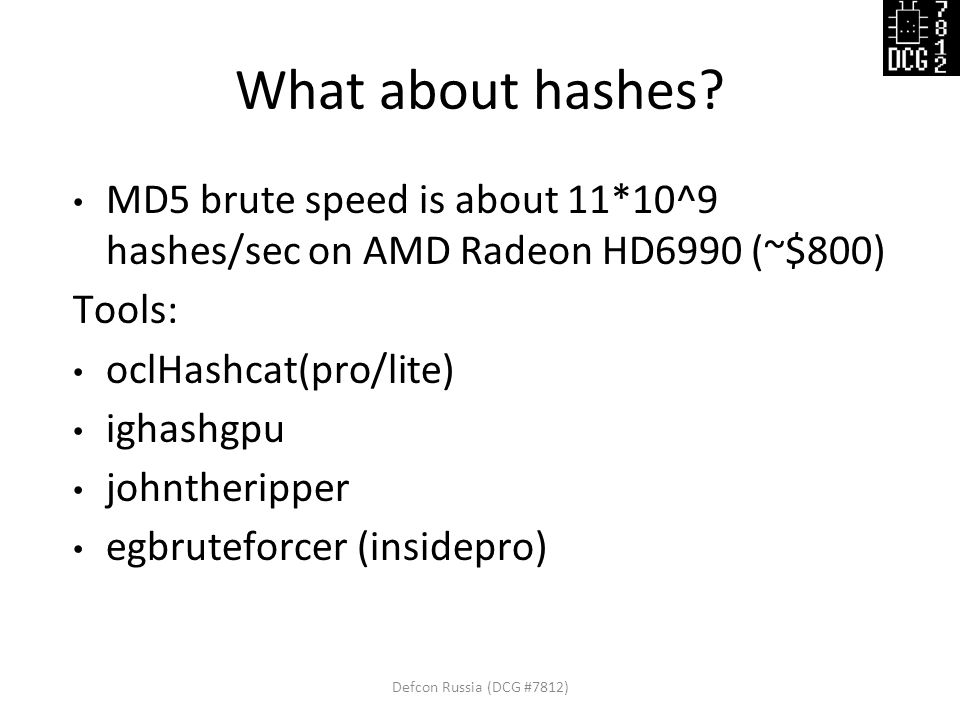 What about hashes? MD5 brute speed is about 11*10^9 hashes/sec on AMD Radeon HD6990 (~$800) Tools: oclHashcat(pro/lite) ighashgpu johntheripper egbrut