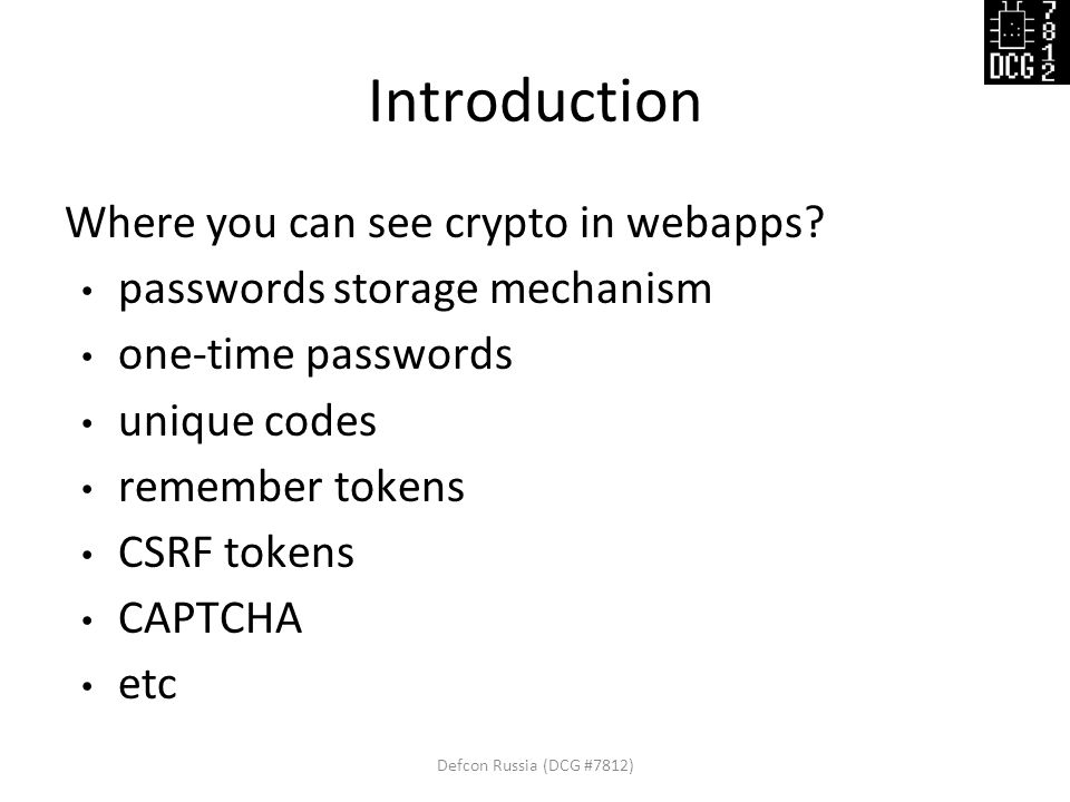 Introduction Where you can see crypto in webapps? passwords storage mechanism one-time passwords unique codes remember tokens CSRF tokens CAPTCHA etc