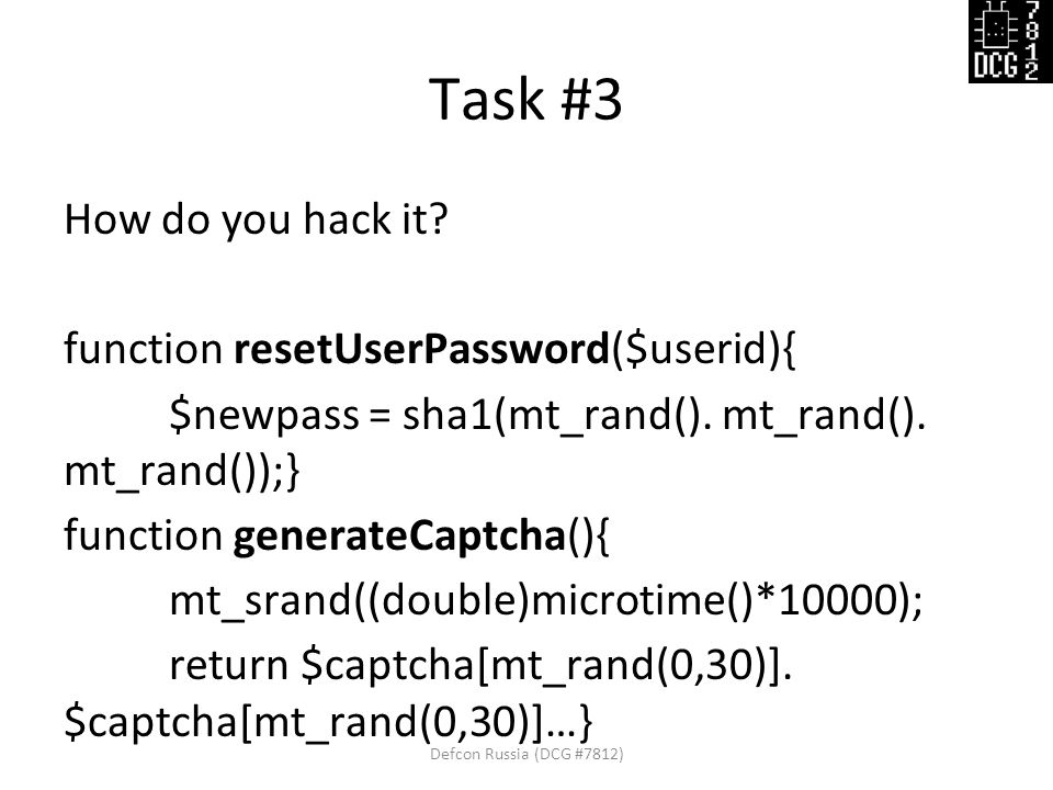 Task #3 How do you hack it? function resetUserPassword($userid){ $newpass = sha1(mt_rand(). mt_rand(). mt_rand());} function generateCaptcha(){ mt_sra