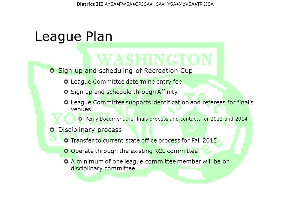 District III AYSA ● FWSA ● GRJSA ● HSA ● KYSA ● MpVSA ● TPCJSA League Plan  Sign up and scheduling of Recreation Cup  League Committee determine entry fee  Sign up and schedule through Affinity  League Committee supports identification and referees for final's venues  Perry Document the finals process and contacts for 2013 and 2014  Disciplinary process  Transfer to current state office process for Fall 2015  Operate through the existing RCL committee  A minimum of one league committee member will be on disciplinary committee