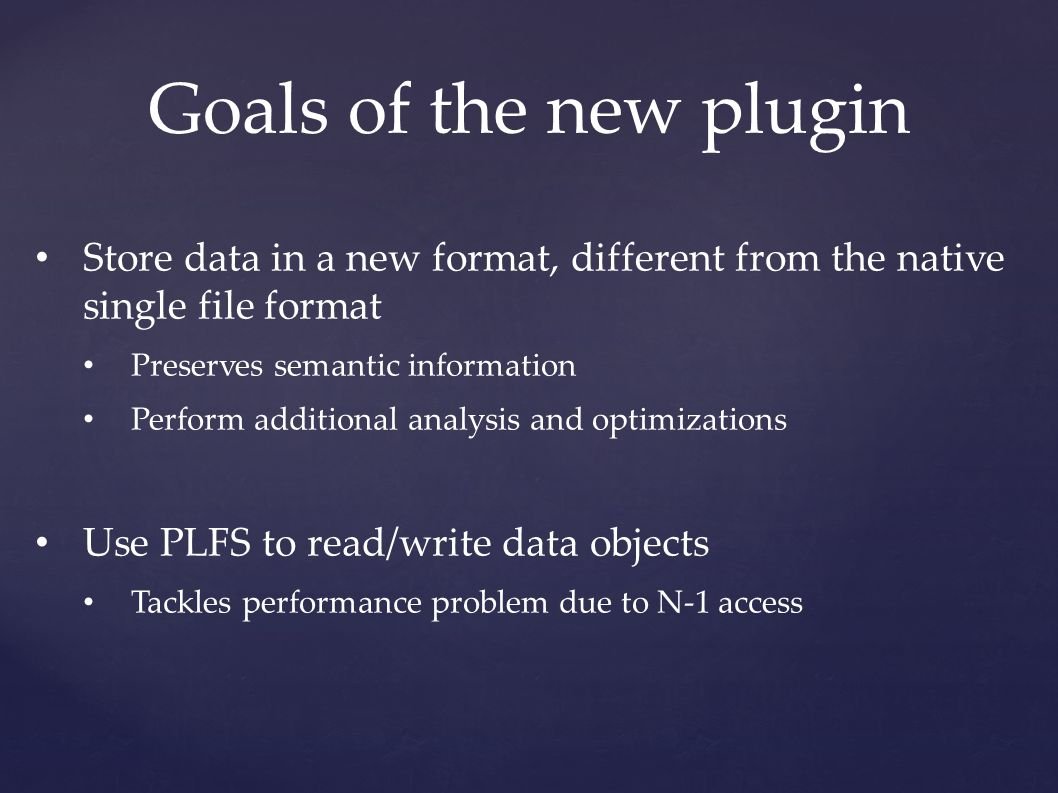 Goals of the new plugin Store data in a new format, different from the native single file format Preserves semantic information Perform additional analysis and optimizations Use PLFS to read/write data objects Tackles performance problem due to N-1 access