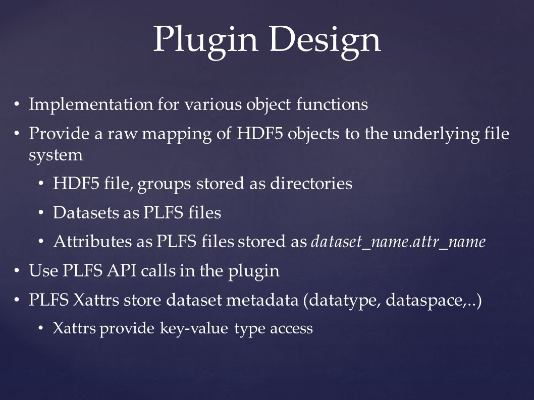 Plugin Design Implementation for various object functions Provide a raw mapping of HDF5 objects to the underlying file system HDF5 file, groups stored as directories Datasets as PLFS files Attributes as PLFS files stored as dataset_name.attr_name Use PLFS API calls in the plugin PLFS Xattrs store dataset metadata (datatype, dataspace,..) Xattrs provide key-value type access