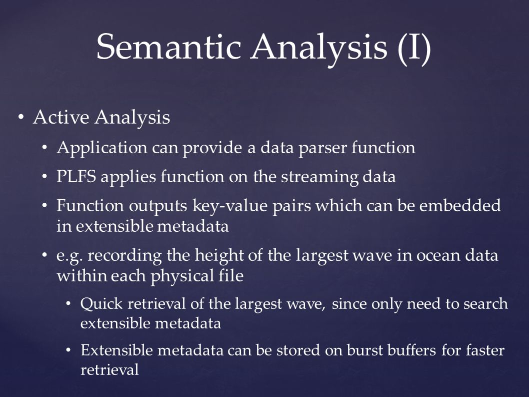 Semantic Analysis (I) Active Analysis Application can provide a data parser function PLFS applies function on the streaming data Function outputs key-value pairs which can be embedded in extensible metadata e.g.