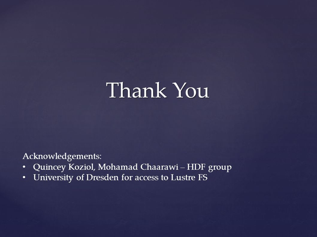 Thank You Acknowledgements: Quincey Koziol, Mohamad Chaarawi – HDF group University of Dresden for access to Lustre FS