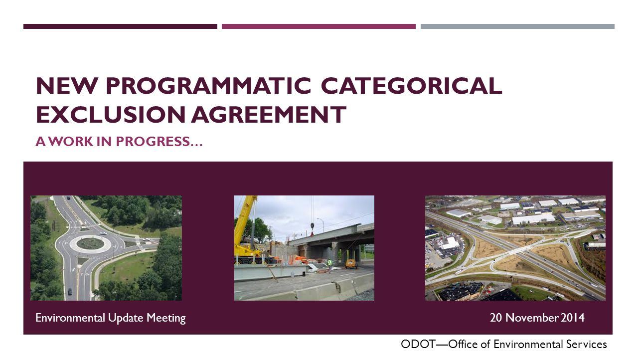 NEW PROGRAMMATIC CATEGORICAL EXCLUSION AGREEMENT A WORK IN PROGRESS… ODOT—Office of Environmental Services Environmental Update Meeting20 November 2014 EMAIL QUESTIONS TO: OES@DOT.STATE.OH.US