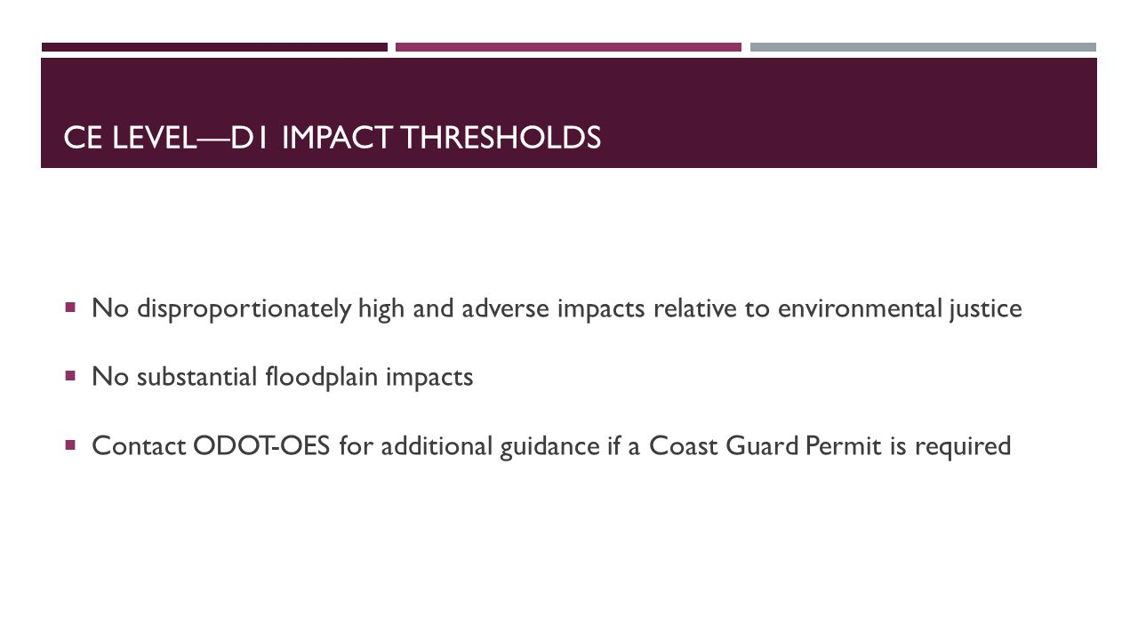CE LEVEL—D1 IMPACT THRESHOLDS  No disproportionately high and adverse impacts relative to environmental justice  No substantial floodplain impacts  Contact ODOT-OES for additional guidance if a Coast Guard Permit is required