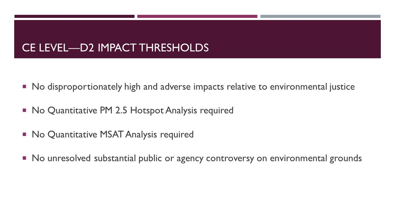 CE LEVEL—D2 IMPACT THRESHOLDS  No disproportionately high and adverse impacts relative to environmental justice  No Quantitative PM 2.5 Hotspot Analysis required  No Quantitative MSAT Analysis required  No unresolved substantial public or agency controversy on environmental grounds